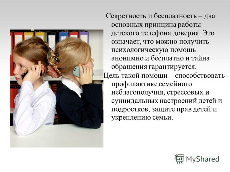 Секретность и бесплатность – два основных принципа работы детского телефона доверия. Это означает, что можно получить психологическую помощь анонимно и бесплатно и тайна обращения гарантируется. Цель такой помощи – способствовать профилактике семейно