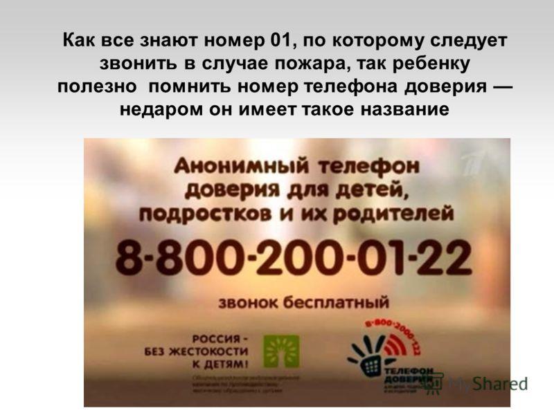 Как все знают номер 01, по которому следует звонить в случае пожара, так ребенку полезно помнить номер телефона доверия недаром он имеет такое название