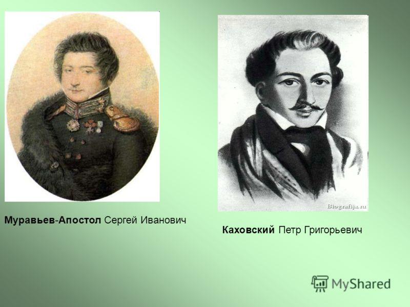 Муравьев-Апостол Сергей Иванович Каховский Петр Григорьевич
