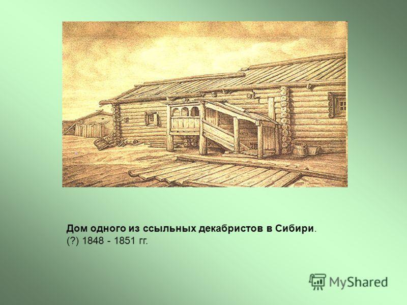 Дом одного из ссыльных декабристов в Сибири. (?) 1848 - 1851 гг.