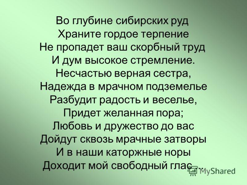 Во глубине сибирских руд Храните гордое терпение Не пропадет ваш скорбный труд И дум высокое стремление. Несчастью верная сестра, Надежда в мрачном подземелье Разбудит радость и веселье, Придет желанная пора; Любовь и дружество до вас Дойдут сквозь м