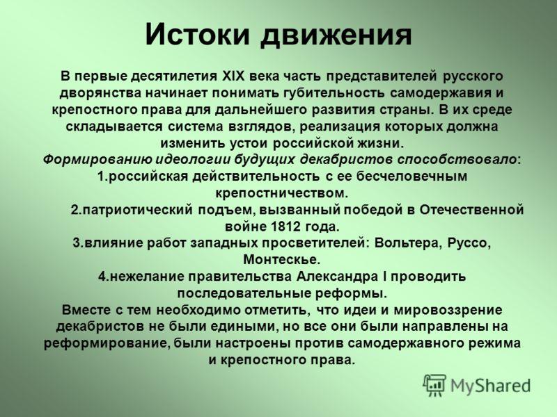 Истоки движения В первые десятилетия XIX века часть представителей русского дворянства начинает понимать губительность самодержавия и крепостного права для дальнейшего развития страны. В их среде складывается система взглядов, реализация которых долж