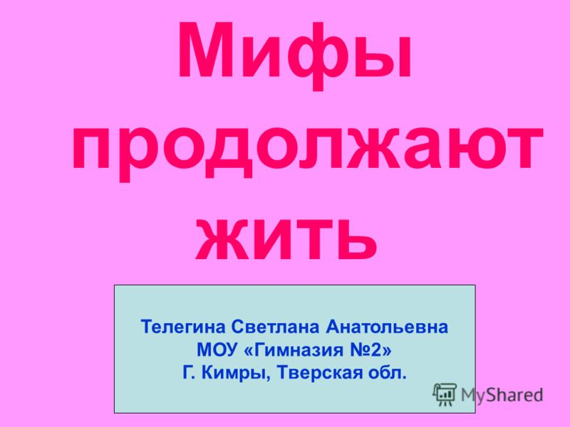 Мифы продолжают жить Телегина Светлана Анатольевна МОУ «Гимназия 2» Г. Кимры, Тверская обл.