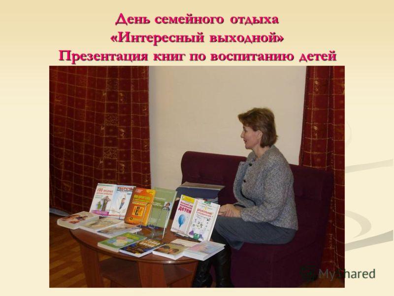 День семейного отдыха «Интересный выходной» Презентация книг по воспитанию детей