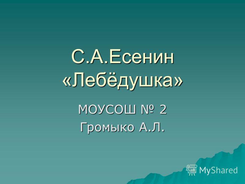 С.А.Есенин «Лебёдушка» МОУСОШ 2 Громыко А.Л.