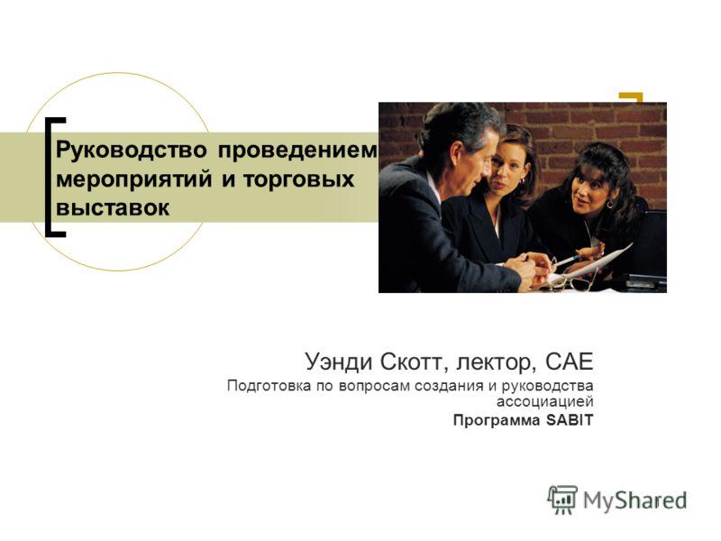 1 Руководство проведением мероприятий и торговых выставок Уэнди Скотт, лектор, CAE Подготовка по вопросам создания и руководства ассоциацией Программа SABIT