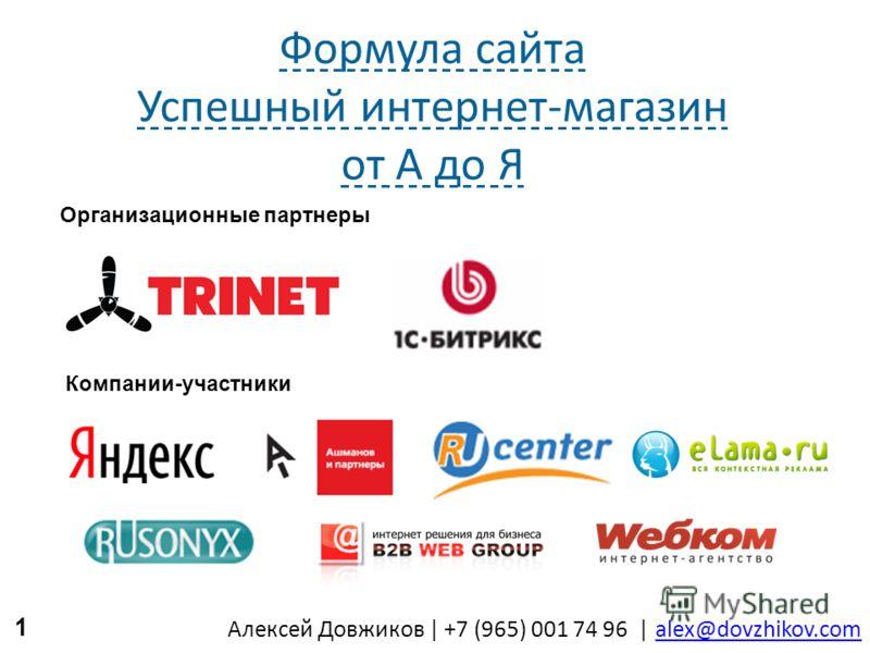 Алексей Довжиков   +7 (965) 001 74 96   alex@dovzhikov.comalex@dovzhikov.com Формула сайта Успешный интернет-магазин от А до Я 1 Организационные партнеры Компании-участники