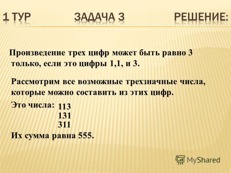 Произведение трех цифр может быть равно 3 только, если это цифры 1,1, и 3. Рассмотрим все возможные трехзначные числа, которые можно составить из этих цифр. Это числа: 113 131 311 Их сумма равна 555.