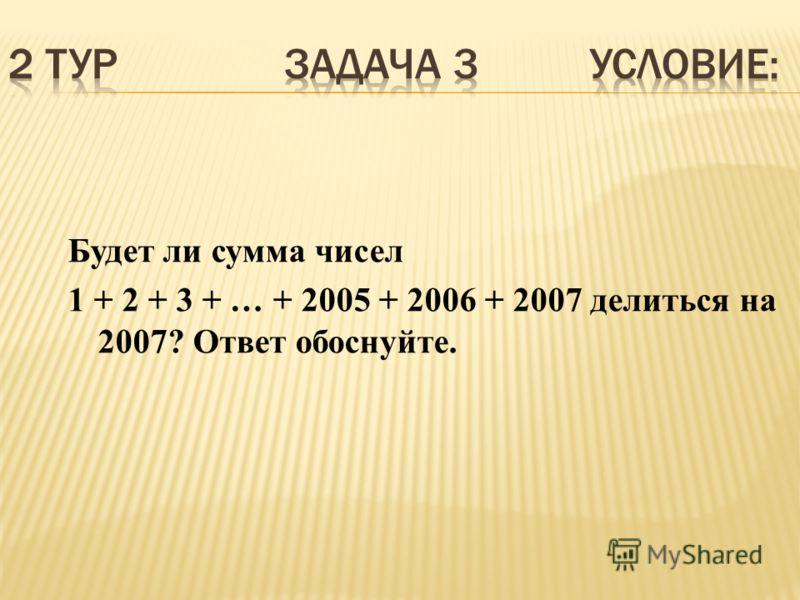 Будет ли сумма чисел 1 + 2 + 3 + … + 2005 + 2006 + 2007 делиться на 2007? Ответ обоснуйте.