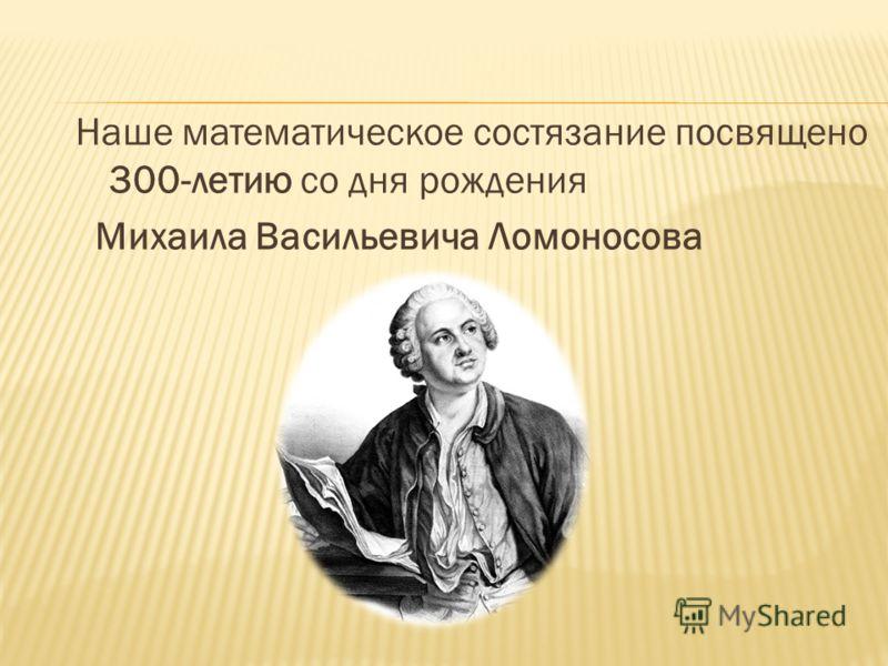 Наше математическое состязание посвящено 300-летию со дня рождения Михаила Васильевича Ломоносова