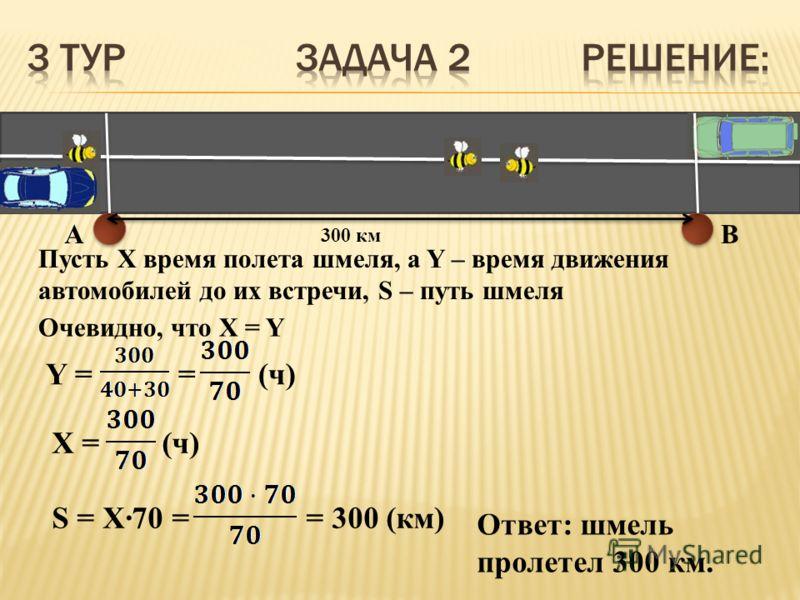 AB Пусть X время полета шмеля, а Y – время движения автомобилей до их встречи, S – путь шмеля Очевидно, что X = Y Y = = (ч) X = (ч) S = X·70 = = 300 (км) Ответ: шмель пролетел 300 км.