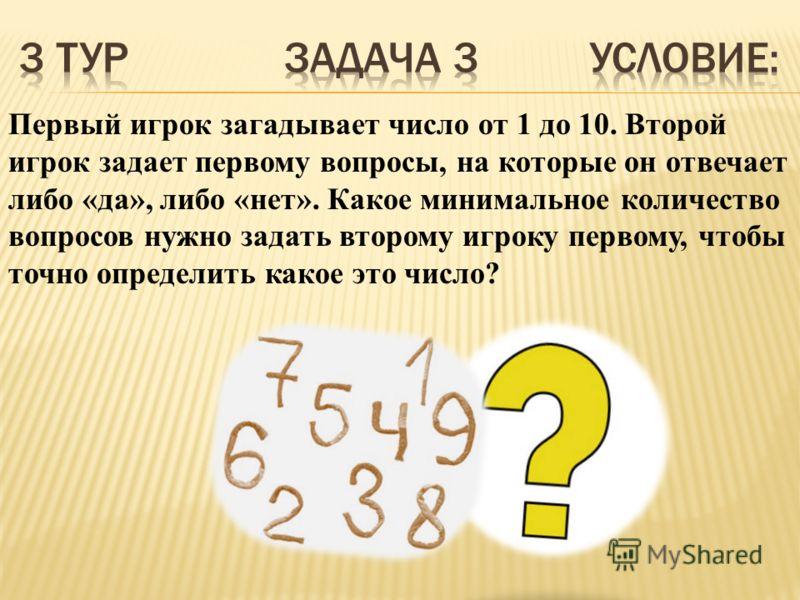 Первый игрок загадывает число от 1 до 10. Второй игрок задает первому вопросы, на которые он отвечает либо «да», либо «нет». Какое минимальное количество вопросов нужно задать второму игроку первому, чтобы точно определить какое это число?