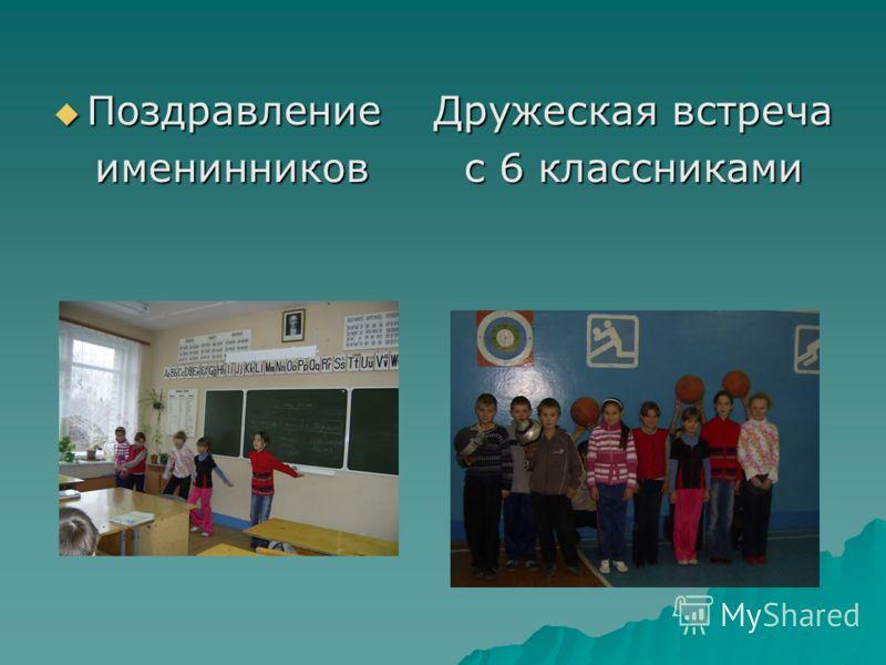 Поздравление Дружеская встреча Поздравление Дружеская встреча именинников с 6 классниками именинников с 6 классниками
