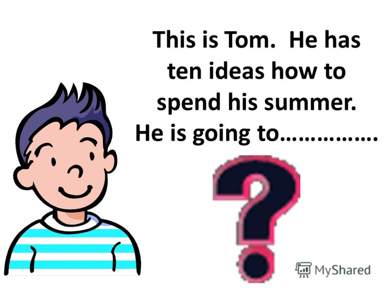 This is Tom. He has ten ideas how to spend his summer. He is going to…………….