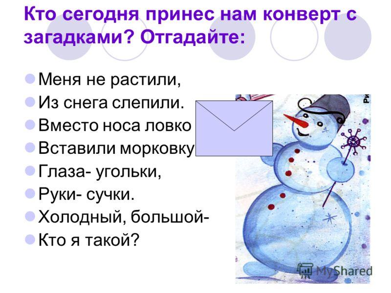 Кто сегодня принес нам конверт с загадками? Отгадайте: Меня не растили, Из снега слепили. Вместо носа ловко Вставили морковку. Глаза- угольки, Руки- сучки. Холодный, большой- Кто я такой?