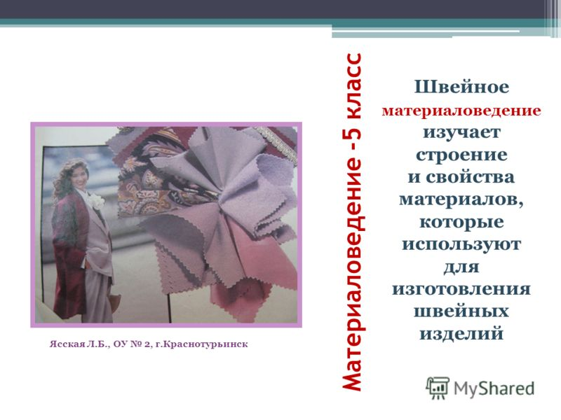 Материаловедение -5 класс Швейное материаловедение изучает строение и свойства материалов, которые используют для изготовления швейных изделий Ясская Л.Б., ОУ 2, г.Краснотурьинск