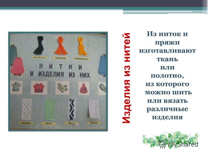 Изделия из нитей Из ниток и пряжи изготавливают ткань или полотно, из которого можно шить или вязать различные изделия