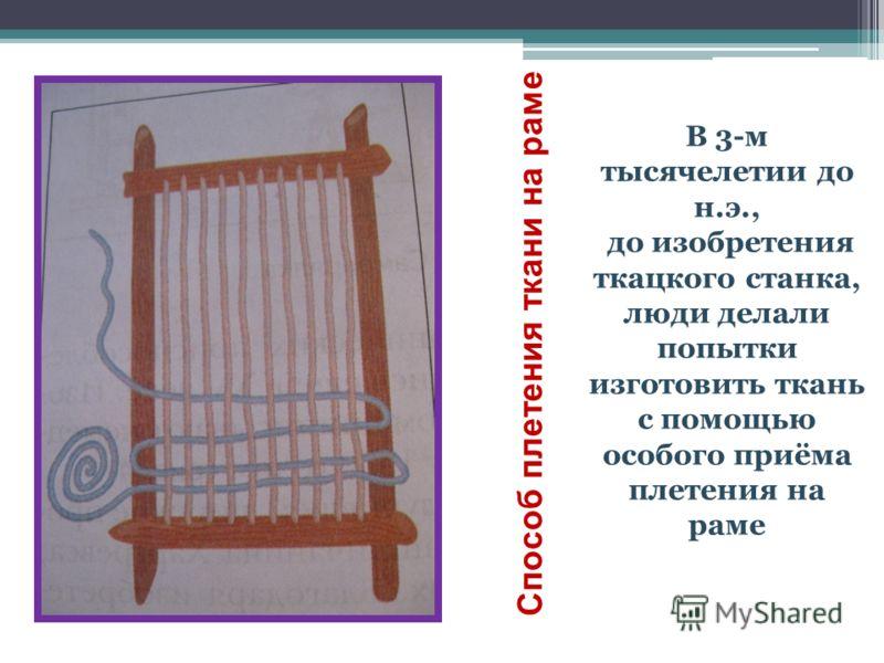 Способ плетения ткани на раме В 3-м тысячелетии до н.э., до изобретения ткацкого станка, люди делали попытки изготовить ткань с помощью особого приёма плетения на раме