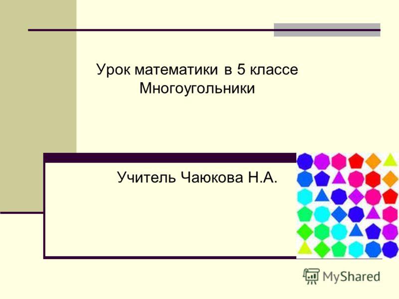Урок математики в 5 классе Многоугольники Учитель Чаюкова Н.А.