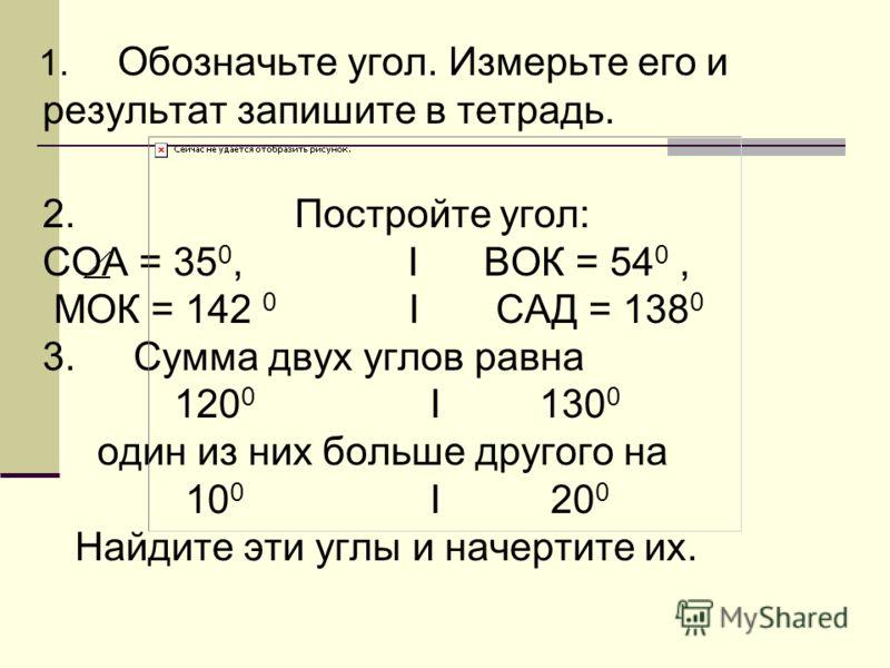 1. Обозначьте угол. Измерьте его и результат запишите в тетрадь. 2. Постройте угол: СОА = 35 0, I ВОК = 54 0, МОК = 142 0 I САД = 138 0 3. Сумма двух углов равна 120 0 I 130 0 один из них больше другого на 10 0 I 20 0 Найдите эти углы и начертите их.