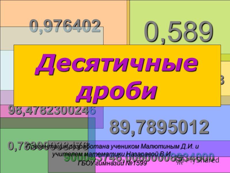 0,00000000001 900043746,00000008934000 98,4782300246 0,78300038476 89,7895012 4789,00578 0,5890,976402 0,996 Десятичные дроби Презентация разработана учеником Малютиным Д.И. и учителем математики Назаравой В.И. ГБОУ гимназии 1599