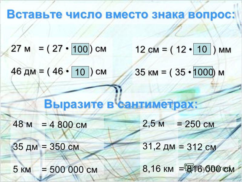 Вставьте число вместо знака вопрос: 27 м = ( 27 ? ) см 46 дм = ( 46 ? ) см 100 10 12 см = ( 12 ? ) мм 35 км = ( 35 ? ) м 10 1000 Выразите в сантиметрах: 2,5 м 31,2 дм 8,16 км 48 м 35 дм 5 км = 4 800 см = 250 см = 350 см = 500 000 см = 312 см = 816 00