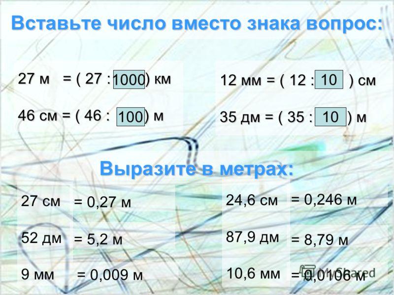 Вставьте число вместо знака вопрос: 27 м = ( 27 : ? ) км 46 см = ( 46 : ? ) м 1000 100 12 мм = ( 12 : ? ) см 35 дм = ( 35 : ? ) м 10 Выразите в метрах: 24,6 см 87,9 дм 10,6 мм 27 см 52 дм 9 мм = 0,27 м = 0,246 м = 5,2 м = 0,009 м = 8,79 м = 0,0106 м