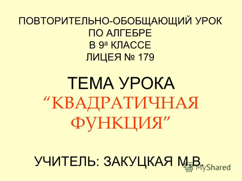 ПОВТОРИТЕЛЬНО-ОБОБЩАЮЩИЙ УРОК ПО АЛГЕБРЕ В 9 а КЛАССЕ ЛИЦЕЯ 179 ТЕМА УРОКАКВАДРАТИЧНАЯ ФУНКЦИЯ УЧИТЕЛЬ: ЗАКУЦКАЯ М.В.