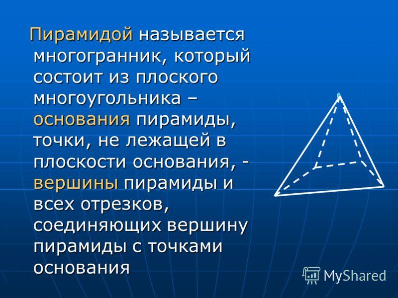 Пирамидой называется многогранник, который состоит из плоского многоугольника – основания пирамиды, точки, не лежащей в плоскости основания, - вершины пирамиды и всех отрезков, соединяющих вершину пирамиды с точками основания