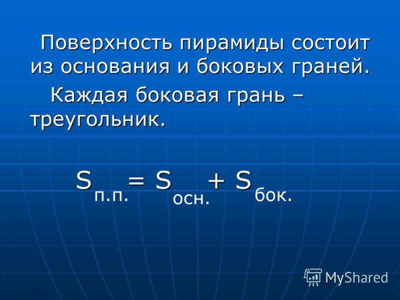 Поверхность пирамиды состоит из основания и боковых граней. Каждая боковая грань – треугольник. S = S + S п.п. осн. бок.