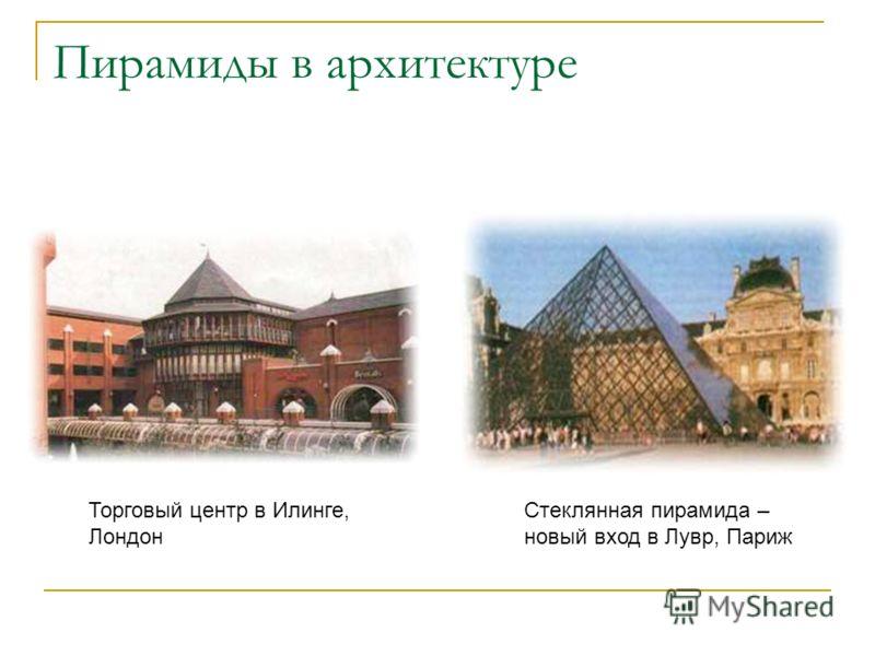 Пирамиды в архитектуре Стеклянная пирамида – новый вход в Лувр, Париж Торговый центр в Илинге, Лондон