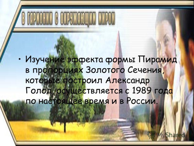 Изучение эффекта формы Пирамид в пропорциях Золотого Сечения, которые построил Александр Голод, осуществляется с 1989 года по настоящее время и в России.