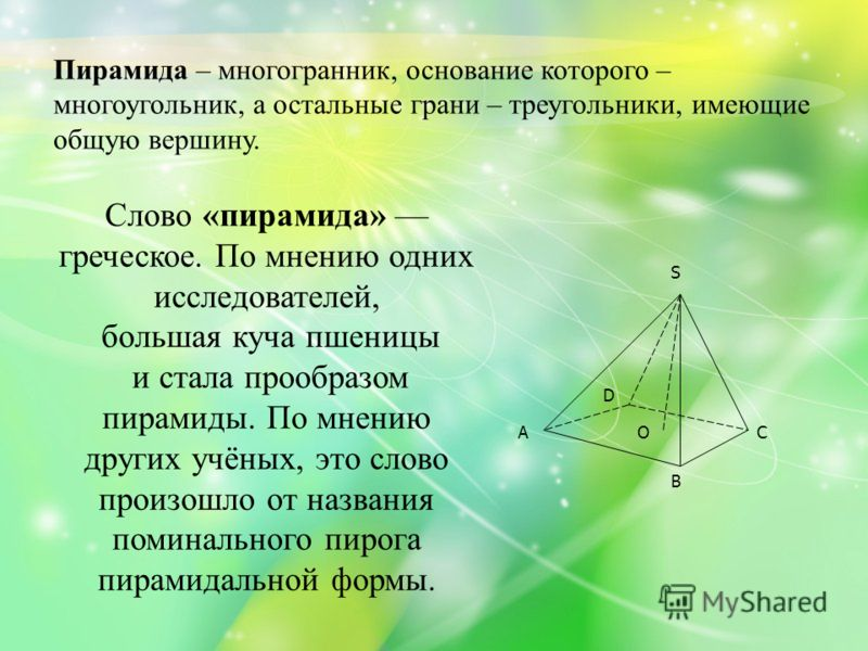 Пирамида – многогранник, основание которого – многоугольник, а остальные грани – треугольники, имеющие общую вершину. O S C D В А Слово «пирамида» греческое. По мнению одних исследователей, большая куча пшеницы и стала прообразом пирамиды. По мнению