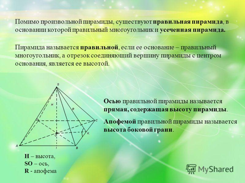 Помимо произвольной пирамиды, существуют правильная пирамида, в основании которой правильный многоугольник и усеченная пирамида. Пирамида называется правильной, если ее основание – правильный многоугольник, а отрезок соединяющий вершину пирамиды с це