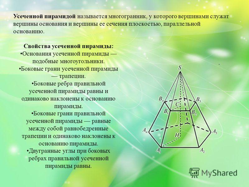 Усеченной пирамидой называется многогранник, у которого вершинами служат вершины основания и вершины ее сечения плоскостью, параллельной основанию. Свойства усеченной пирамиды: Основания усеченной пирамиды подобные многоугольники. Боковые грани усече