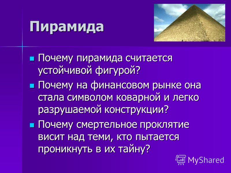 Пирамида Почему пирамида считается устойчивой фигурой? Почему пирамида считается устойчивой фигурой? Почему на финансовом рынке она стала символом коварной и легко разрушаемой конструкции? Почему на финансовом рынке она стала символом коварной и легк