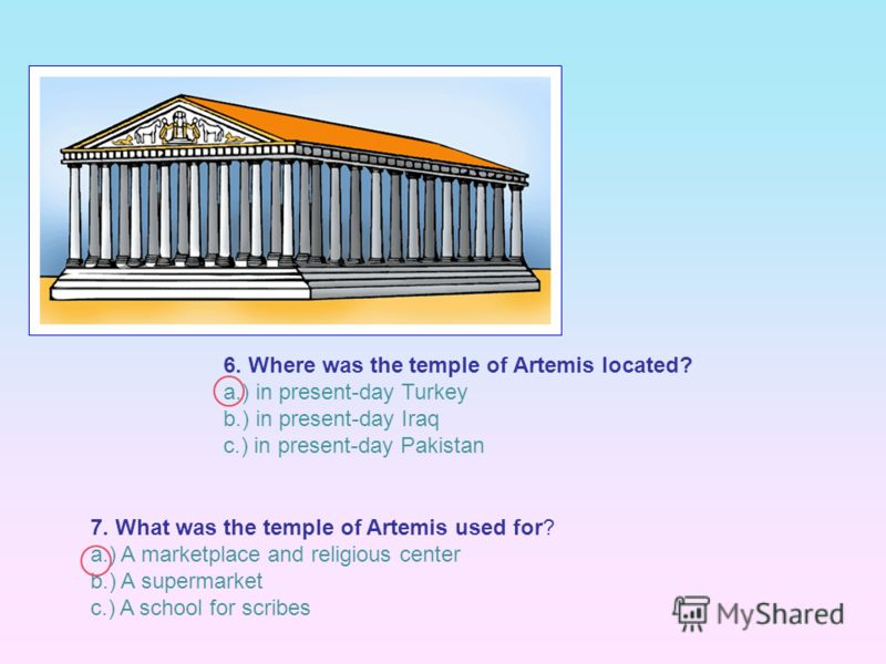 7. What was the temple of Artemis used for? a.) A marketplace and religious center b.) A supermarket c.) A school for scribes 6. Where was the temple of Artemis located? a.) in present-day Turkey b.) in present-day Iraq c.) in present-day Pakistan