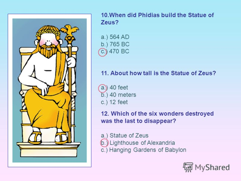 10.When did Phidias build the Statue of Zeus? a.) 564 AD b.) 765 BC c.) 470 BC 11. About how tall is the Statue of Zeus? a.) 40 feet b.) 40 meters c.) 12 feet 12. Which of the six wonders destroyed was the last to disappear? a.) Statue of Zeus b.) Li