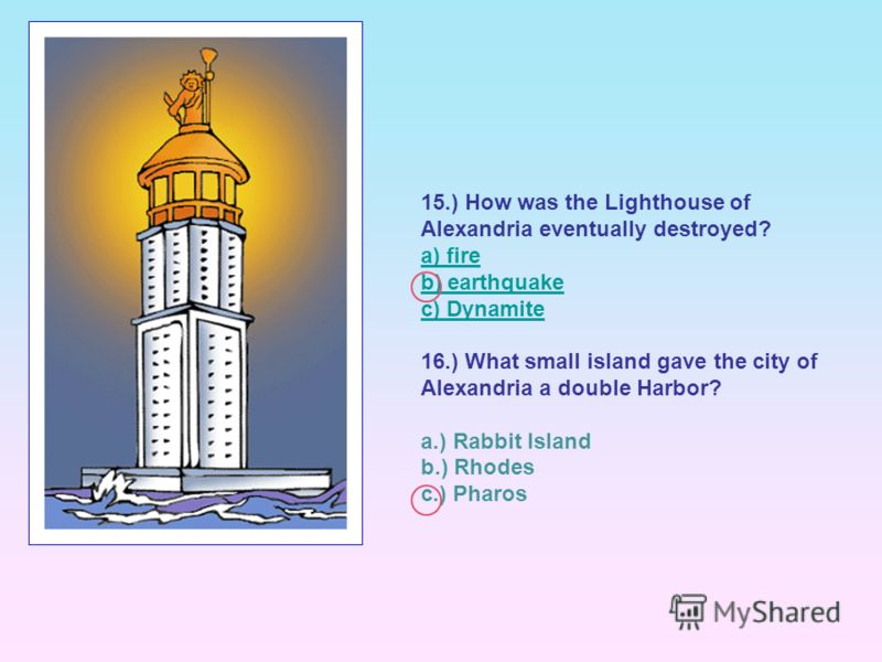 15.) How was the Lighthouse of Alexandria eventually destroyed? a) fire b) earthquake c) Dynamite 16.) What small island gave the city of Alexandria a double Harbor? a.) Rabbit Island b.) Rhodes c.) Pharos