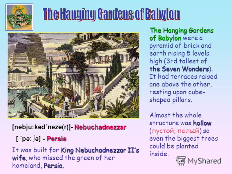 The Hanging Gardens of Babylon were a pyramid of brick and earth rising 5 levels high (3rd tallest of the Seven Wonders). It had terraces raised one above the other, resting upon cube- shaped pillars. Almost the whole structure was h hh hollow (пусто