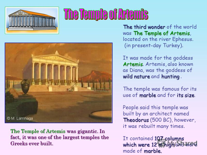 The third wonder of the world was T TT The Temple of Artemis, located on the river Ephesus. (in present-day Turkey). It was made for the goddess Artemis. Artemis, also known as Diana, was the goddess of wild nature and h hh hunting. The temple was fa
