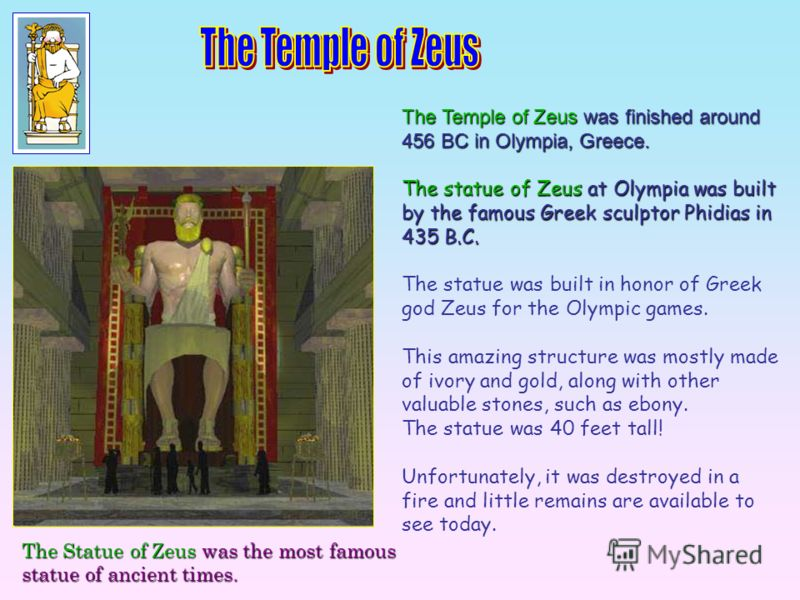 The Temple of Zeus was finished around 456 BC in Olympia, Greece. The statue of Zeus at Olympia was built by the famous Greek sculptor Phidias in 435 B.C. The statue was built in honor of Greek god Zeus for the Olympic games. This amazing structure w