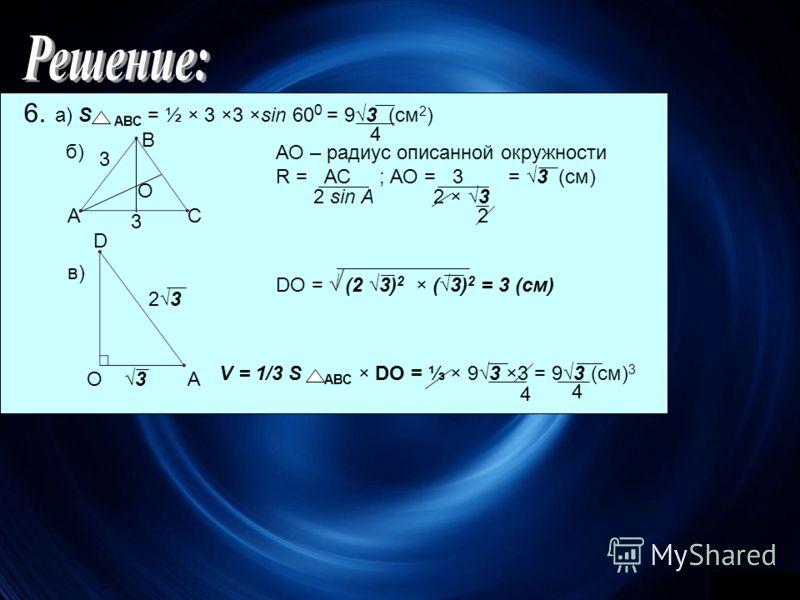 6. а) S АВС = ½ × 3 ×3 ×sin 60 0 = 93 (см 2 ) б) 4 А В С О 3 3 АО – радиус описанной окружности R = АС ; АО = 3 = 3 (см) DО = (2 3) 2 × (3) 2 = 3 (см) 2 sin А2 × 3 2 в) D ОА3 23 V = 1/3 S АВС × DО = × 93 ×3 = 93 (см) 3 4 4