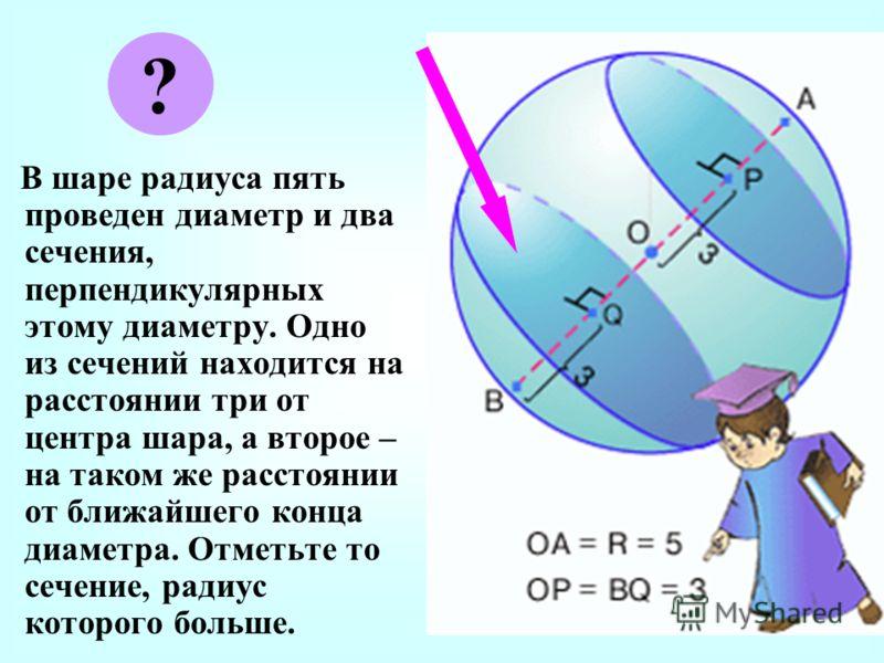 В шаре радиуса пять проведен диаметр и два сечения, перпендикулярных этому диаметру. Одно из сечений находится на расстоянии три от центра шара, а второе – на таком же расстоянии от ближайшего конца диаметра. Отметьте то сечение, радиус которого боль