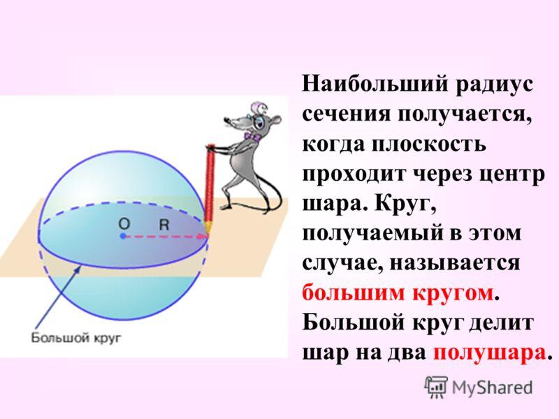 Наибольший радиус сечения получается, когда плоскость проходит через центр шара. Круг, получаемый в этом случае, называется большим кругом. Большой круг делит шар на два полушара.