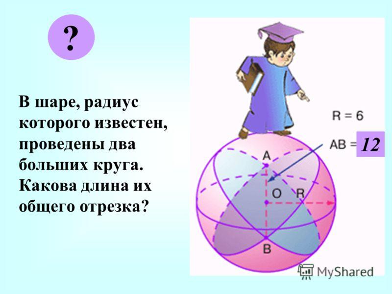 В шаре, радиус которого известен, проведены два больших круга. Какова длина их общего отрезка? ? 12