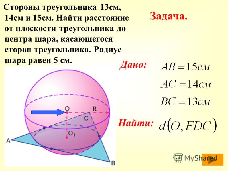 С тороны треугольника 13см, 14см и 15см. Найти расстояние от плоскости треугольника до центра шара, касающегося сторон треугольника. Радиус шара равен 5 см. Задача. Дано: Найти: