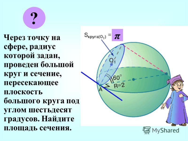 Ч ерез точку на сфере, радиус которой задан, проведен большой круг и сечение, пересекающее плоскость большого круга под углом шестьдесят градусов. Найдите площадь сечения. ? π