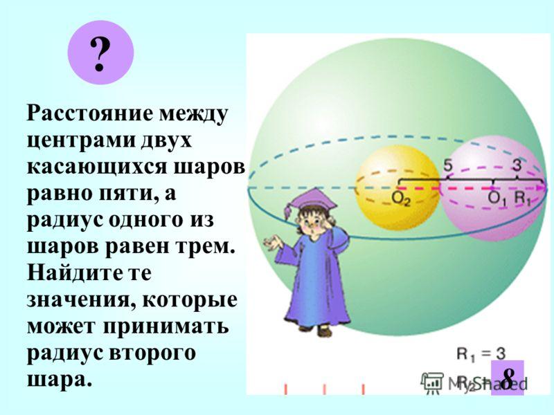 Р асстояние между центрами двух касающихся шаров равно пяти, а радиус одного из шаров равен трем. Найдите те значения, которые может принимать радиус второго шара. ? 28