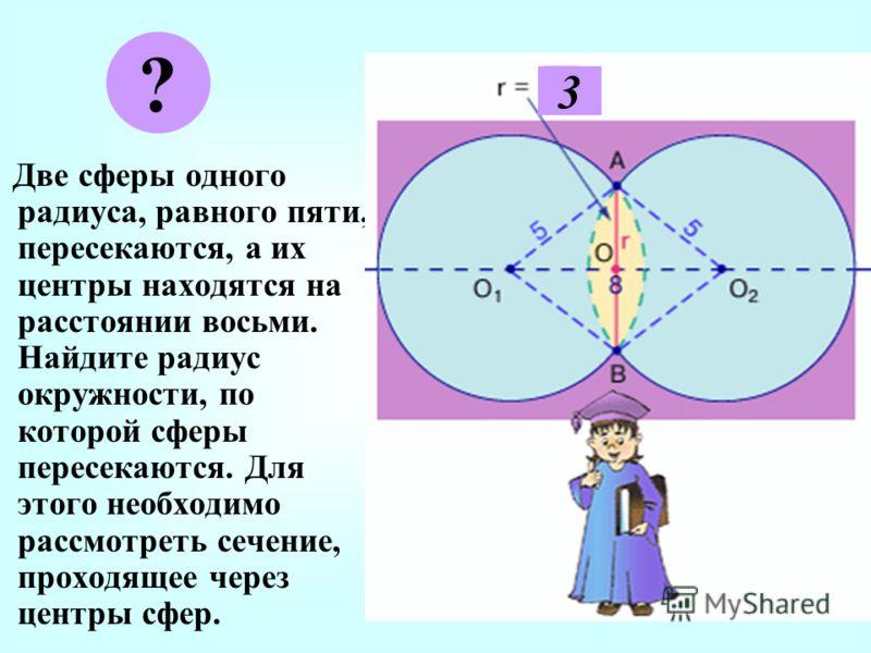 Д ве сферы одного радиуса, равного пяти, пересекаются, а их центры находятся на расстоянии восьми. Найдите радиус окружности, по которой сферы пересекаются. Для этого необходимо рассмотреть сечение, проходящее через центры сфер. ? 3
